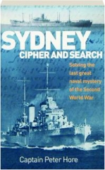 SYDNEY, CIPHER AND SEARCH: Solving the Last Great Naval Mystery of the Second World War