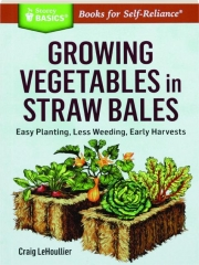 GROWING VEGETABLES IN STRAW BALES: Easy Planting, Less Weeding, Early Harvests