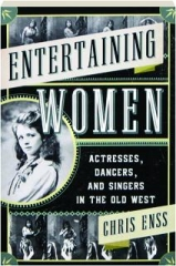 ENTERTAINING WOMEN: Actresses, Dancers, and Singers in the Old West