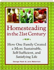 HOMESTEADING IN THE 21ST CENTURY: How One Family Created a More Sustainable, Self-Sufficient, and Satisfying Life