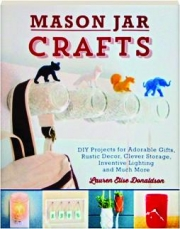 MASON JAR CRAFTS: DIY Projects for Adorable Gifts, Rustic Decor, Clever Storage, Inventive Lighting and Much More
