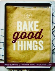 BAKE GOOD THINGS: Simple Techniques & Foolproof Recipes for Everyday Eating