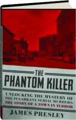 THE PHANTOM KILLER: Unlocking the Mystery of the Texarkana Serial Murders--The Story of a Town in Terror