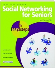SOCIAL NETWORKING FOR SENIORS IN EASY STEPS: For the over 50s