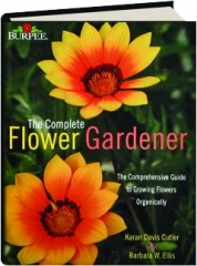 BURPEE--THE COMPLETE FLOWER GARDENER: The Comprehensive Guide to Growing Flowers Organically