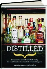 DISTILLED: From Absinthe & Brandy to Vodka & Whisky, the World's Finest Spirits Unearthed, Explained & Enjoyed