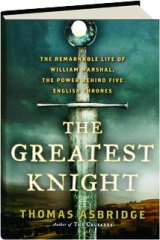 THE GREATEST KNIGHT: The Remarkable Life of William Marshal, the Power Behind Five English Thrones