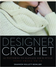 DESIGNER CROCHET: 32 Patterns to Elevate Your Style--Sizes Small to 5X