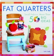 FAT QUARTERS: Small Fabrics, More Than 50 Big Ideas
