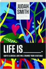 LIFE IS___: God's Illogical Love Will Change Your Existence