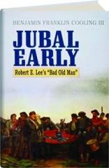 "JUBAL EARLY: Robert E. Lee's ""Bad Old Man."""