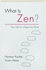 WHAT IS ZEN? Plain Talk for a Beginner's Mind