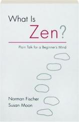 WHAT IS ZEN? Plain Talk for a Beginner's Mind