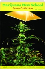 MARIJUANA NEW SCHOOL INDOOR CULTIVATION: A Reference Manual with Step-by-Step Instructions