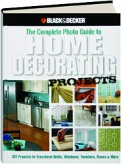 BLACK & DECKER THE COMPLETE PHOTO GUIDE TO HOME DECORATING PROJECTS: 130 Do-It-Yourself Decorating Solutions