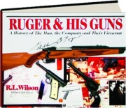 RUGER & HIS GUNS: A History of the Man, the Company and Their Firearms