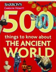 500 THINGS TO KNOW ABOUT THE ANCIENT WORLD