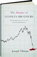 THE MURDER OF LEHMAN BROTHERS: An Insider's Look at the Global Meltdown