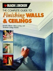 THE COMPLETE GUIDE TO FINISHING WALLS & CEILINGS: Black & Decker