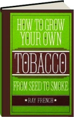 HOW TO GROW YOUR OWN TOBACCO: From Seed to Smoke