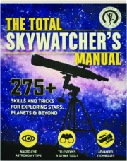 THE TOTAL SKYWATCHER'S MANUAL: 275+ Skills and Tricks for Exploring Stars, Planets & Beyond