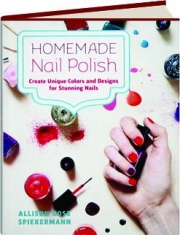 HOMEMADE NAIL POLISH: Create Unique Colors and Designs for Stunning Nails