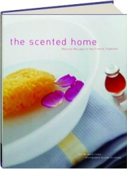 THE SCENTED HOME: Natural Recipes in the French Tradition