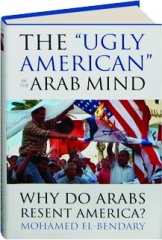 "THE ""UGLY AMERICAN"" IN THE ARAB MIND: Why Do Arabs Resent America?"