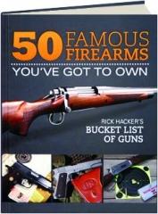 50 FAMOUS FIREARMS YOU'VE GOT TO OWN: Rick Hacker's Bucket List of Guns