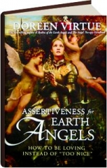 """ASSERTIVENESS FOR EARTH ANGELS: How to Be Loving Instead of """"Too Nice."""""""