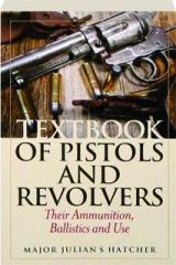 TEXTBOOK OF PISTOLS AND REVOLVERS: Their Ammunition, Ballistics and Use