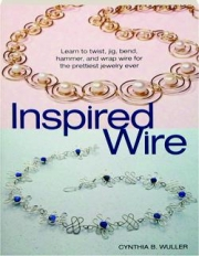 INSPIRED WIRE: Learn to Twist, Jig, Bend, Hammer, and Wrap Wire for the Prettiest Jewelry Ever