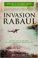INVASION RABAUL: The Epic Story of Lark Force, the Forgotten Garrison, January-July 1942