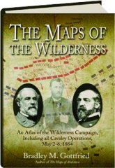 THE MAPS OF THE WILDERNESS: An Atlas of the Wilderness Campaign, Including All Cavalry Operations, May 2-6, 1864