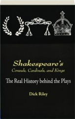 SHAKESPEARE'S CONSULS, CARDINALS, AND KINGS: The Real History Behind the Plays