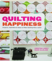 QUILTING HAPPINESS: Projects, Inspiration & Ideas to Make Quilting More Joyful