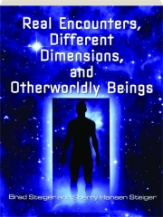 REAL ENCOUNTERS, DIFFERENT DIMENSIONS, AND OTHERWORLDLY BEINGS