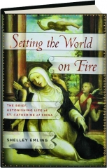 SETTING THE WORLD ON FIRE: The Brief, Astonishing Life of St. Catherine of Siena