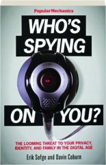 POPULAR MECHANICS WHO'S SPYING ON YOU? The Looming Threat to Your Privacy, Identity, and Family in the Digital Age