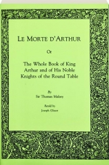 LE MORTE D'ARTHUR, OR, THE WHOLE BOOK OF KING ARTHUR AND OF HIS NOBLE KNIGHTS OF THE ROUND TABLE