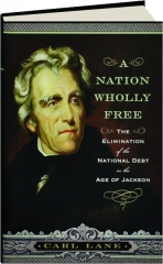 A NATION WHOLLY FREE: The Elimination of the National Debt in the Age of Jackson