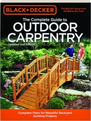 THE COMPLETE GUIDE TO OUTDOOR CARPENTRY, 2ND EDITION--BLACK + DECKER: Complete Plans for Beautiful Backyard Building Projects