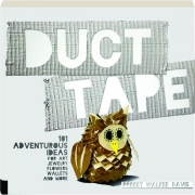 DUCT TAPE: 101 Adventurous Ideas for Art, Jewelry, Flowers, Wallets, and More