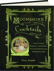 MOONSHINE COCKTAILS: The Ultimate Cocktail Companion for Clear Spirits and Home Distillers