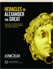 HERACLES TO ALEXANDER THE GREAT: Treasures from the Royal Capital of Macedon, a Hellenic Kingdom in the Age of Democracy