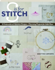 S IS FOR STITCH: 52 Embroidered Alphabet Designs + Charming Projects for Little Ones