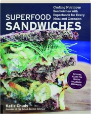 SUPERFOOD SANDWICHES: Crafting Nutritious Sandwiches with Superfoods for Every Meal and Occasion