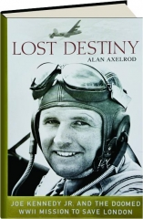 LOST DESTINY: Joe Kennedy Jr. and the Doomed WWII Mission to Save London