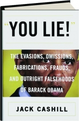 YOU LIE! The Evasions, Omissions, Fabrications, Frauds, and Outright Falsehoods of Barack Obama