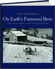 ON EARTH'S FURROWED BROW: The Appalachian Farm in Photographs